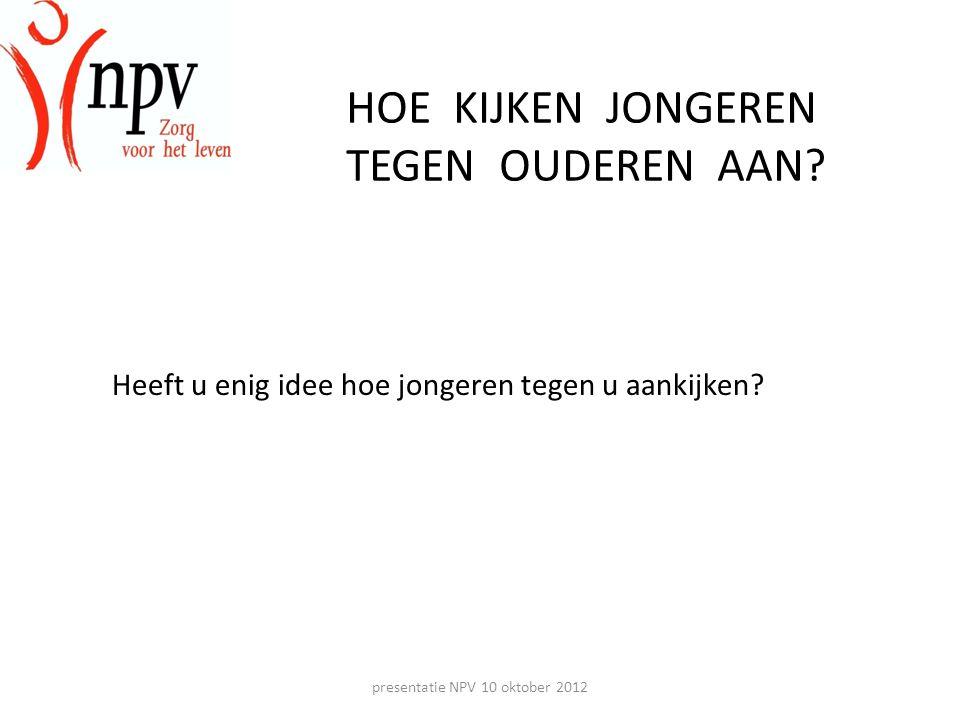 presentatie NPV 10 oktober 2012 HOE KIJKEN JONGEREN TEGEN OUDEREN AAN.