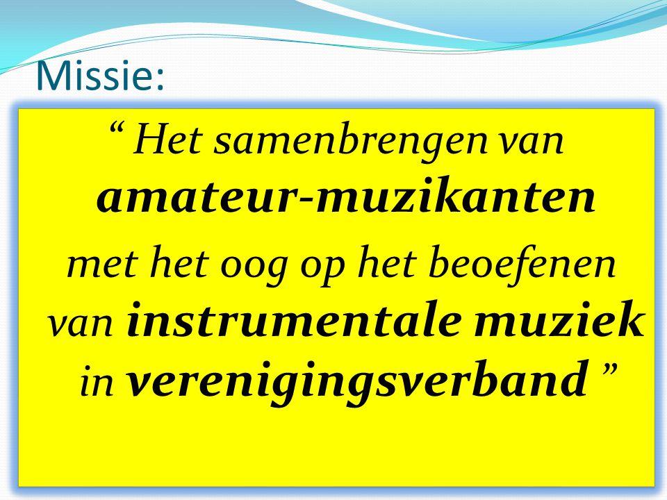Missie: Het samenbrengen van amateur-muzikanten met het oog op het beoefenen van instrumentale muziek in verenigingsverband Het samenbrengen van amateur-muzikanten met het oog op het beoefenen van instrumentale muziek in verenigingsverband