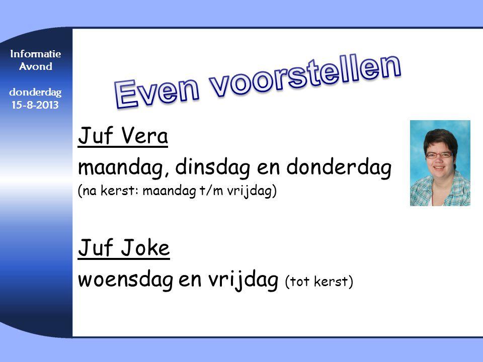 Informatie Avond donderdag 15-8-2013 Juf Vera maandag, dinsdag en donderdag (na kerst: maandag t/m vrijdag) Juf Joke woensdag en vrijdag (tot kerst)