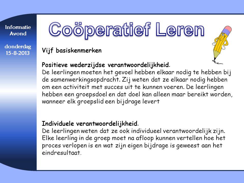 Informatie Avond donderdag 15-8-2013 Vijf basiskenmerken Positieve wederzijdse verantwoordelijkheid. De leerlingen moeten het gevoel hebben elkaar nod