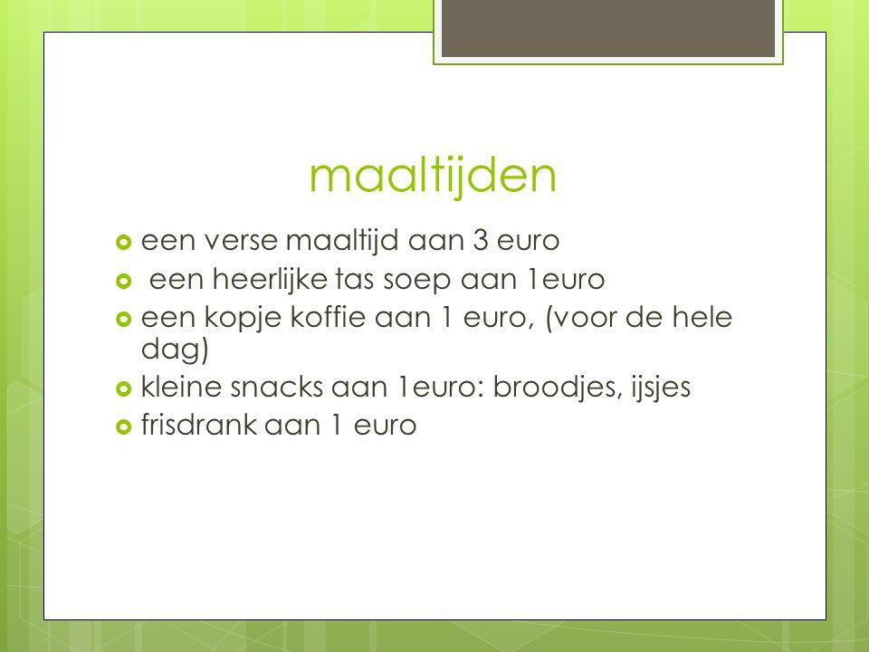 maaltijden  een verse maaltijd aan 3 euro  een heerlijke tas soep aan 1euro  een kopje koffie aan 1 euro, (voor de hele dag)  kleine snacks aan 1euro: broodjes, ijsjes  frisdrank aan 1 euro