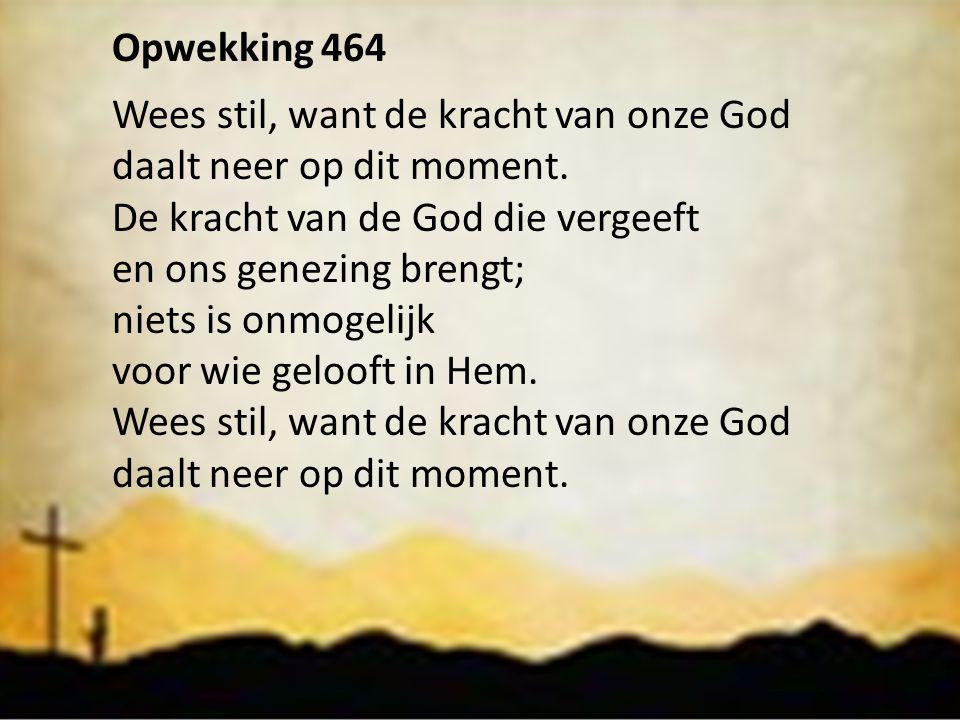 Opwekking 464 Wees stil, want de kracht van onze God daalt neer op dit moment. De kracht van de God die vergeeft en ons genezing brengt; niets is onmo