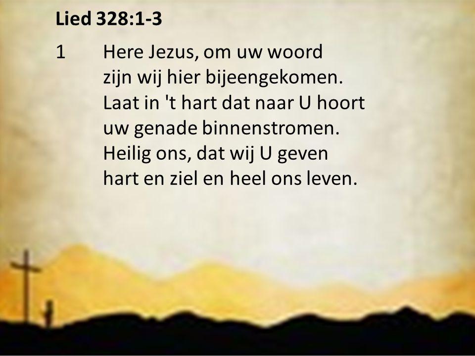 Lied 328:1-3 1Here Jezus, om uw woord zijn wij hier bijeengekomen. Laat in 't hart dat naar U hoort uw genade binnenstromen. Heilig ons, dat wij U gev