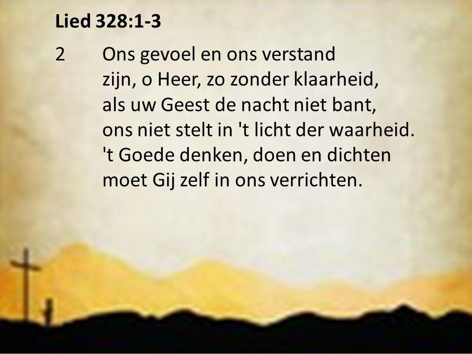 Lied 328:1-3 2Ons gevoel en ons verstand zijn, o Heer, zo zonder klaarheid, als uw Geest de nacht niet bant, ons niet stelt in 't licht der waarheid.