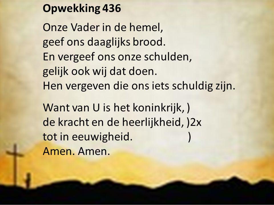 Opwekking 436 Onze Vader in de hemel, geef ons daaglijks brood. En vergeef ons onze schulden, gelijk ook wij dat doen. Hen vergeven die ons iets schul