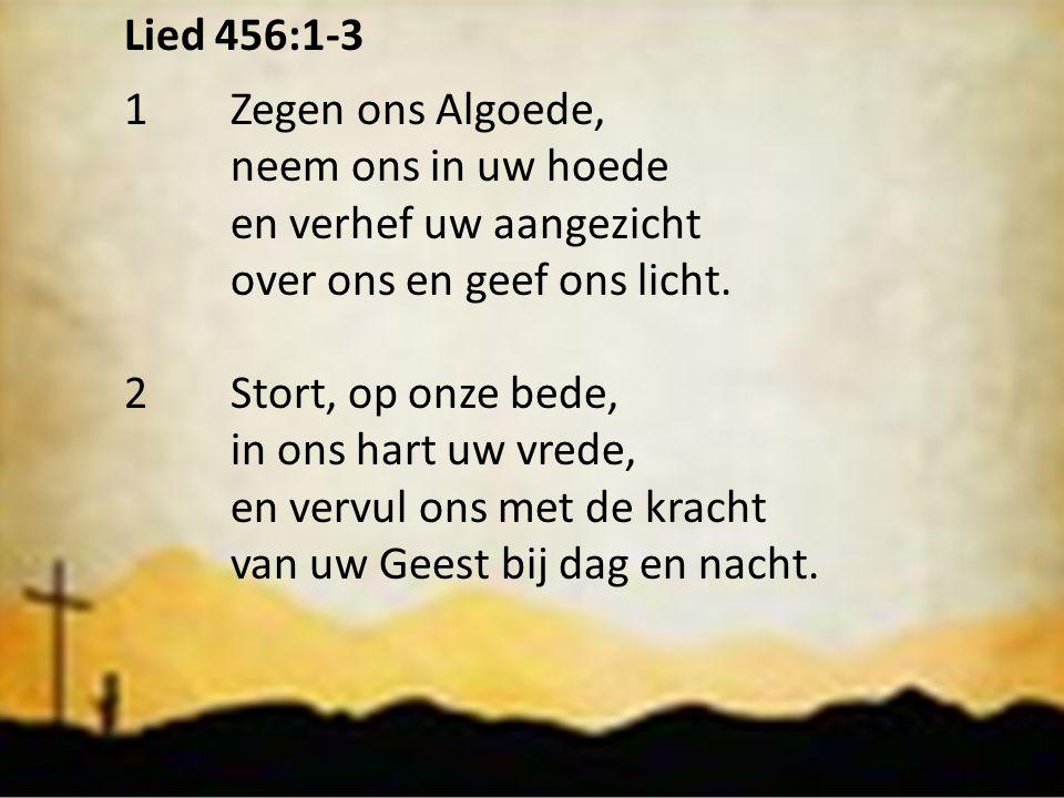 Lied 456:1-3 1Zegen ons Algoede, neem ons in uw hoede en verhef uw aangezicht over ons en geef ons licht. 2Stort, op onze bede, in ons hart uw vrede,
