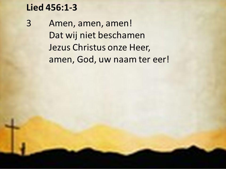 Lied 456:1-3 3Amen, amen, amen! Dat wij niet beschamen Jezus Christus onze Heer, amen, God, uw naam ter eer!