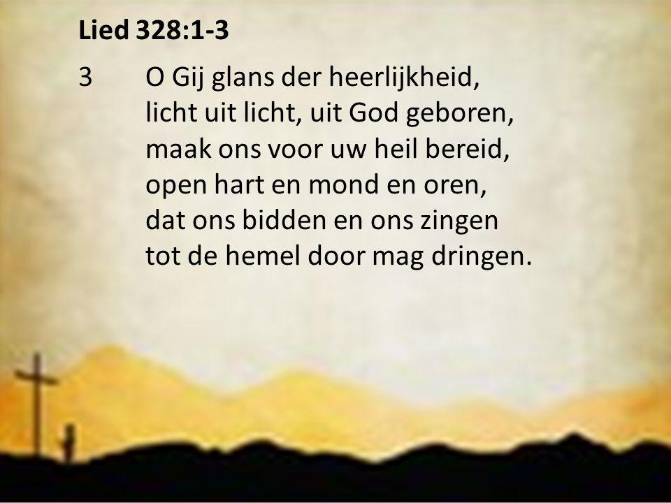Lied 328:1-3 3O Gij glans der heerlijkheid, licht uit licht, uit God geboren, maak ons voor uw heil bereid, open hart en mond en oren, dat ons bidden