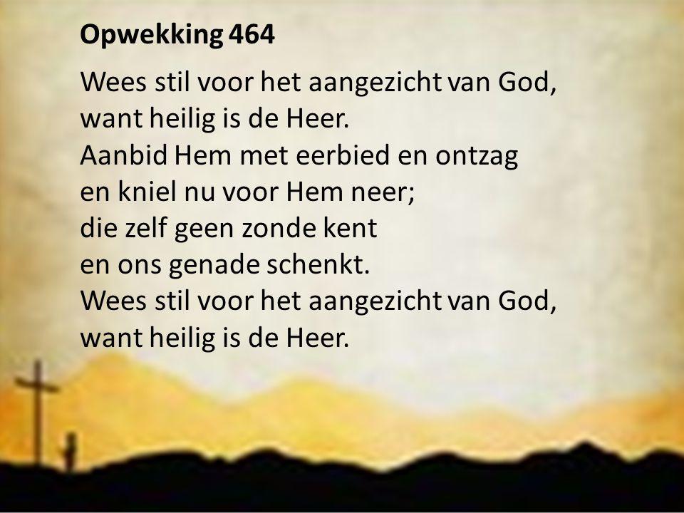 Opwekking 464 Wees stil voor het aangezicht van God, want heilig is de Heer. Aanbid Hem met eerbied en ontzag en kniel nu voor Hem neer; die zelf geen