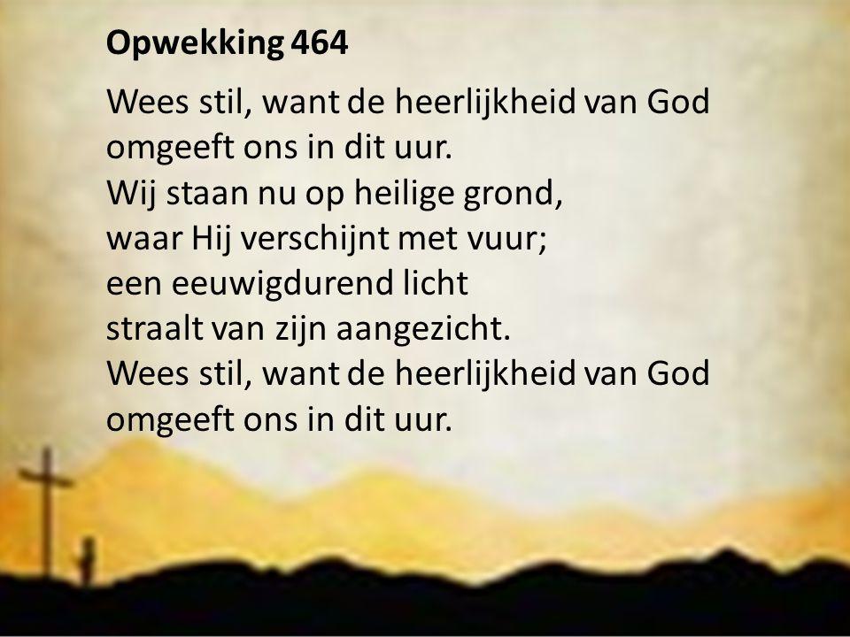 Opwekking 464 Wees stil, want de heerlijkheid van God omgeeft ons in dit uur. Wij staan nu op heilige grond, waar Hij verschijnt met vuur; een eeuwigd