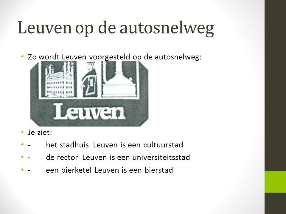 Leuven op de autosnelweg • Zo wordt Leuven voorgesteld op de autosnelweg: • Je ziet: • -het stadhuis Leuven is een cultuurstad • -de rector Leuven is
