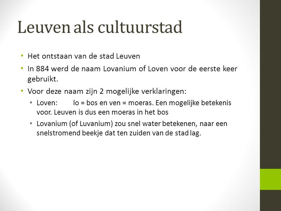 Leuven als cultuurstad • Het ontstaan van de stad Leuven • In 884 werd de naam Lovanium of Loven voor de eerste keer gebruikt. • Voor deze naam zijn 2