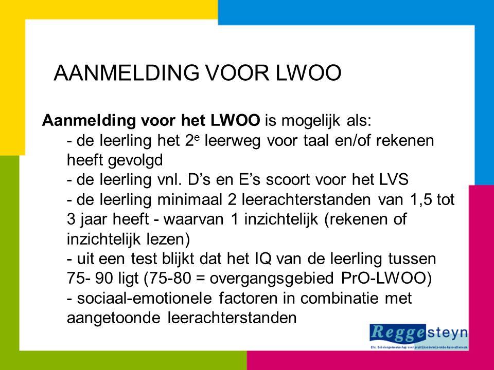 AANMELDING VOOR LWOO Aanmelding voor het LWOO is mogelijk als: - de leerling het 2 e leerweg voor taal en/of rekenen heeft gevolgd - de leerling vnl.