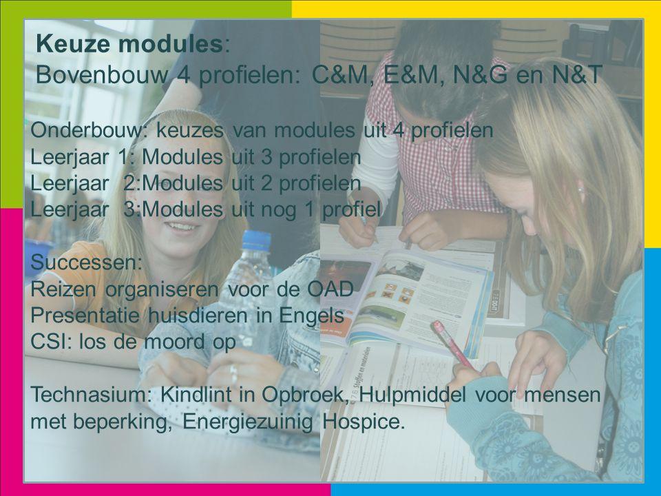 Keuze modules: Bovenbouw 4 profielen: C&M, E&M, N&G en N&T Onderbouw: keuzes van modules uit 4 profielen Leerjaar 1: Modules uit 3 profielen Leerjaar