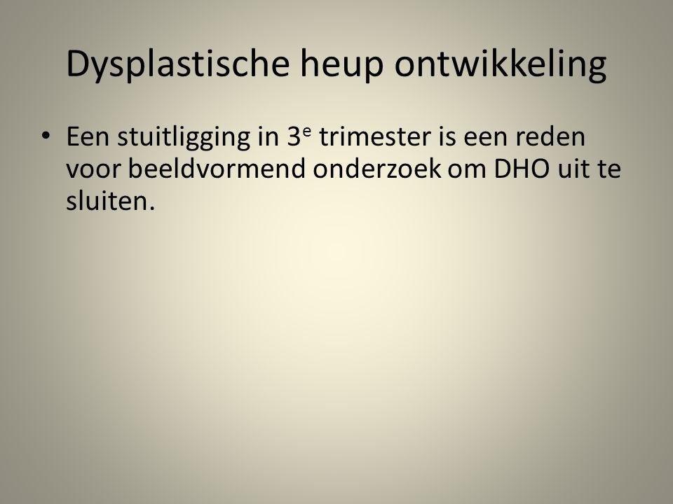 Dysplastische heup ontwikkeling • Een stuitligging in 3 e trimester is een reden voor beeldvormend onderzoek om DHO uit te sluiten.