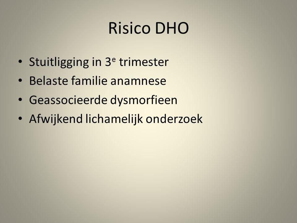 Risico DHO • Stuitligging in 3 e trimester • Belaste familie anamnese • Geassocieerde dysmorfieen • Afwijkend lichamelijk onderzoek