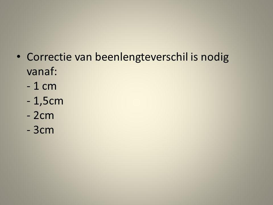 • Correctie van beenlengteverschil is nodig vanaf: - 1 cm - 1,5cm - 2cm - 3cm