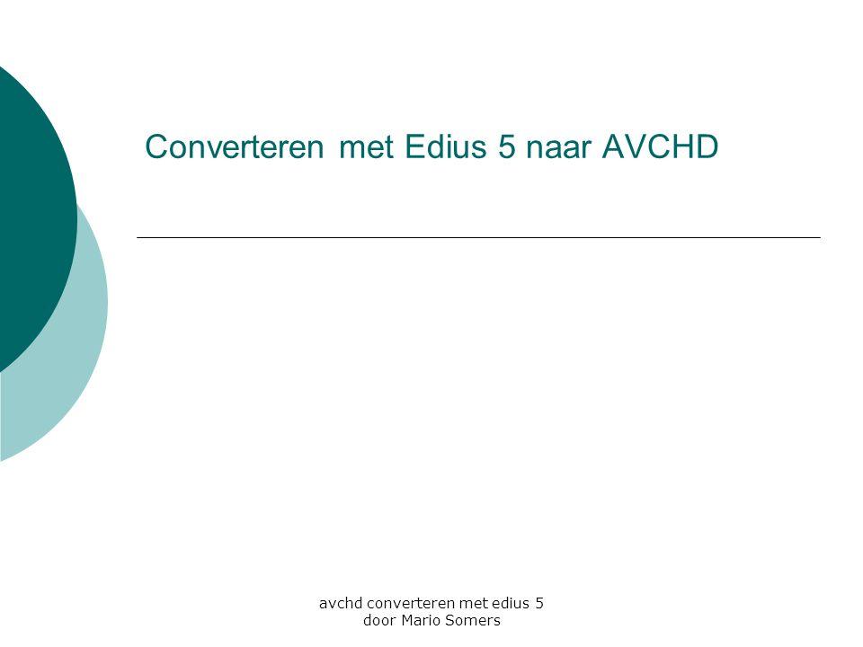 avchd converteren met edius 5 door Mario Somers Converteren met Edius 5 naar AVCHD