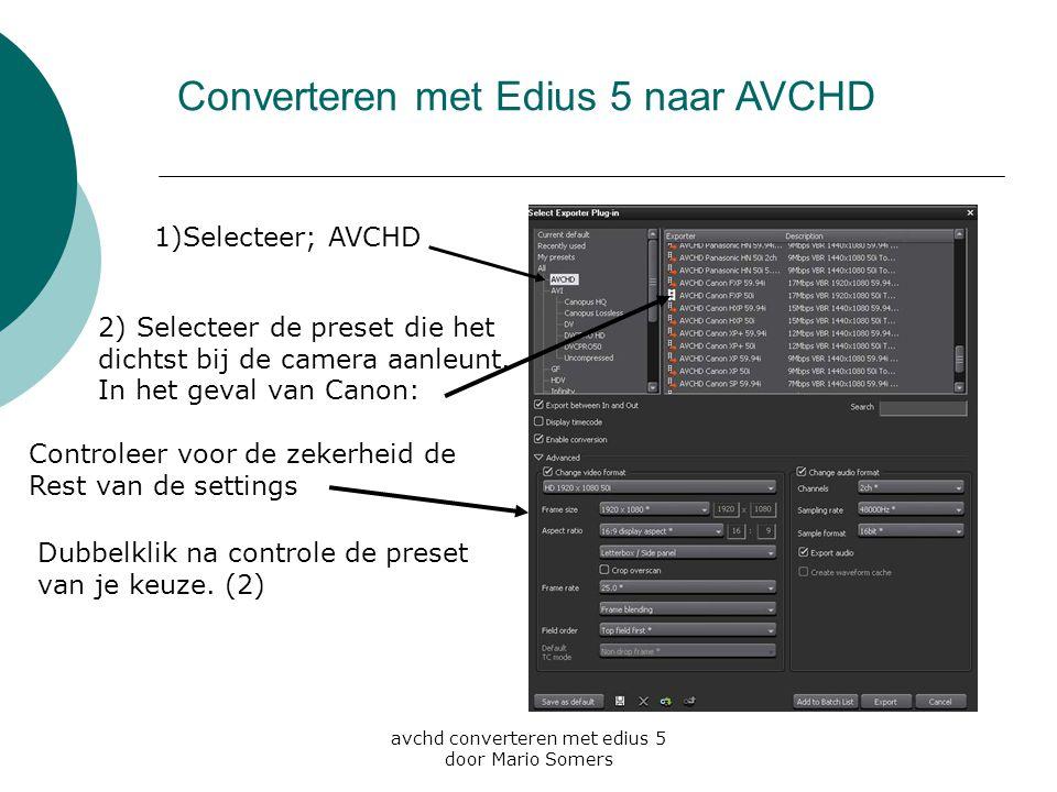 avchd converteren met edius 5 door Mario Somers 1)Selecteer; AVCHD 2) Selecteer de preset die het dichtst bij de camera aanleunt. In het geval van Can