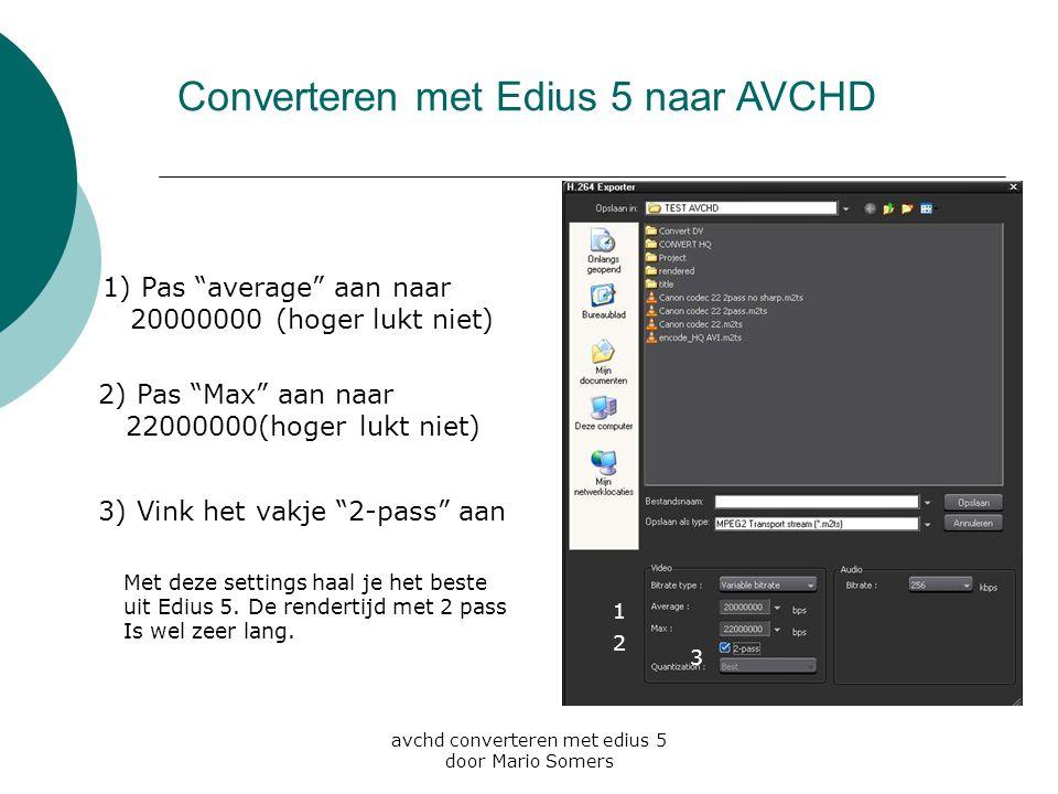 """avchd converteren met edius 5 door Mario Somers Converteren met Edius 5 naar AVCHD 1 2 1) Pas """"average"""" aan naar 20000000 (hoger lukt niet) 2) Pas """"Ma"""