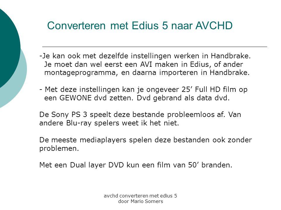 avchd converteren met edius 5 door Mario Somers Converteren met Edius 5 naar AVCHD -Je kan ook met dezelfde instellingen werken in Handbrake. Je moet