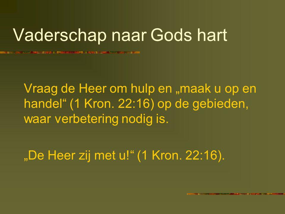 """Vaderschap naar Gods hart Vraag de Heer om hulp en """"maak u op en handel"""" (1 Kron. 22:16) op de gebieden, waar verbetering nodig is. """"De Heer zij met u"""