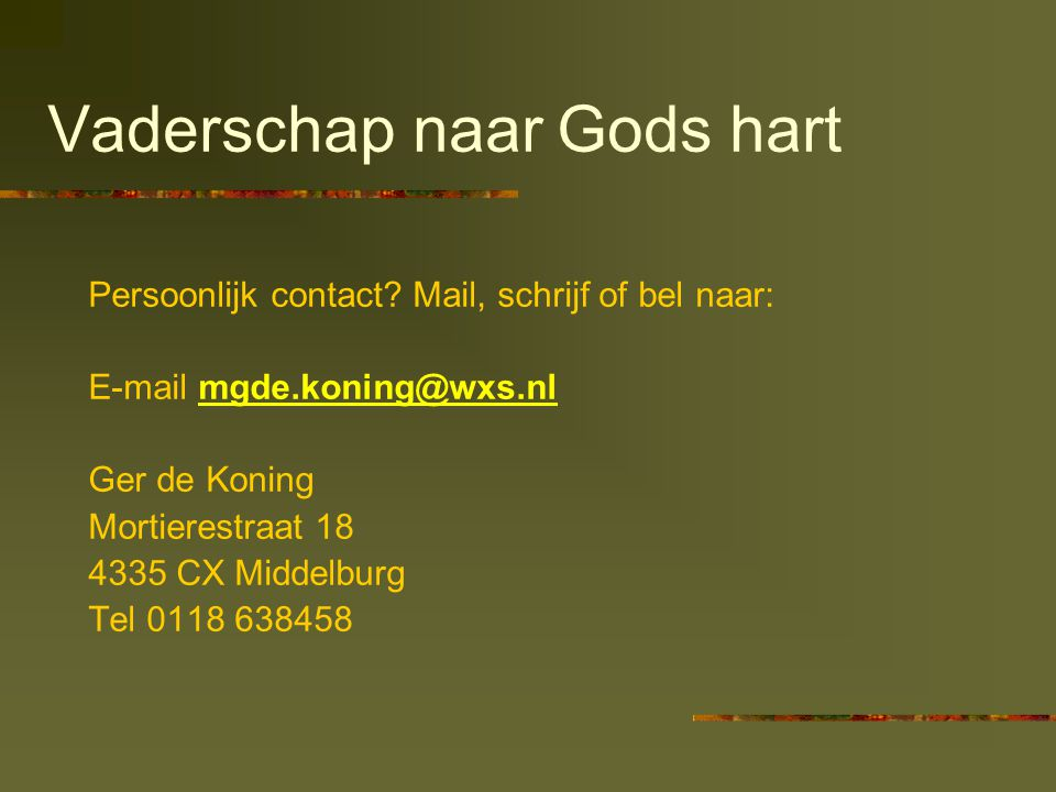 Vaderschap naar Gods hart Persoonlijk contact? Mail, schrijf of bel naar: E-mail mgde.koning@wxs.nlmgde.koning@wxs.nl Ger de Koning Mortierestraat 18