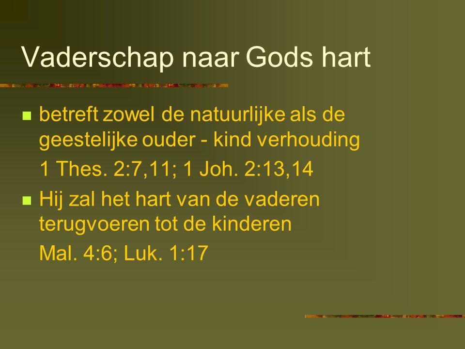 Vaderschap naar Gods hart  betreft zowel de natuurlijke als de geestelijke ouder - kind verhouding 1 Thes. 2:7,11; 1 Joh. 2:13,14  Hij zal het hart