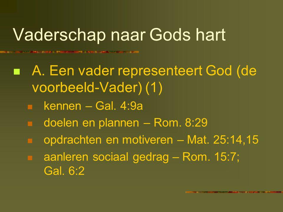 Vaderschap naar Gods hart  A. Een vader representeert God (de voorbeeld-Vader) (1)  kennen – Gal. 4:9a  doelen en plannen – Rom. 8:29  opdrachten