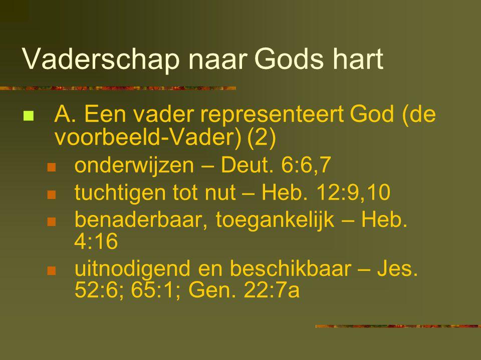 Vaderschap naar Gods hart  A. Een vader representeert God (de voorbeeld-Vader) (2)  onderwijzen – Deut. 6:6,7  tuchtigen tot nut – Heb. 12:9,10  b