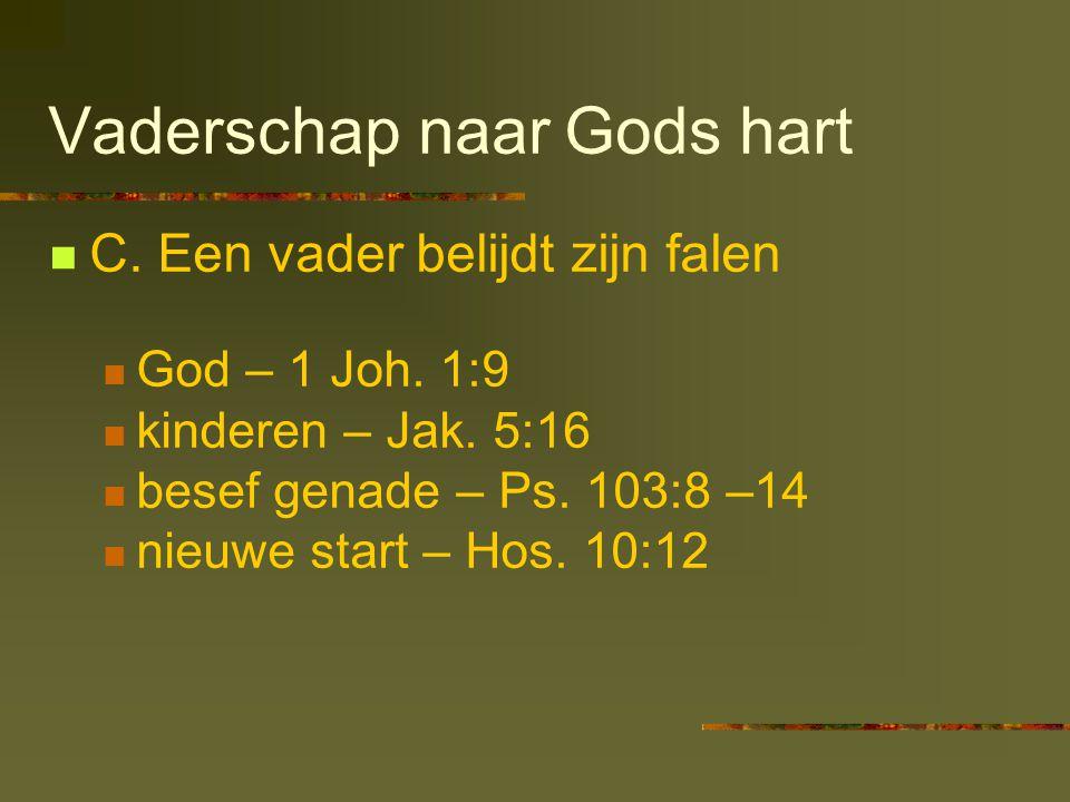 Vaderschap naar Gods hart  C. Een vader belijdt zijn falen  God – 1 Joh. 1:9  kinderen – Jak. 5:16  besef genade – Ps. 103:8 –14  nieuwe start –