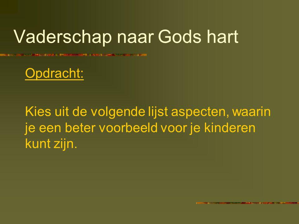 Vaderschap naar Gods hart Opdracht: Kies uit de volgende lijst aspecten, waarin je een beter voorbeeld voor je kinderen kunt zijn.