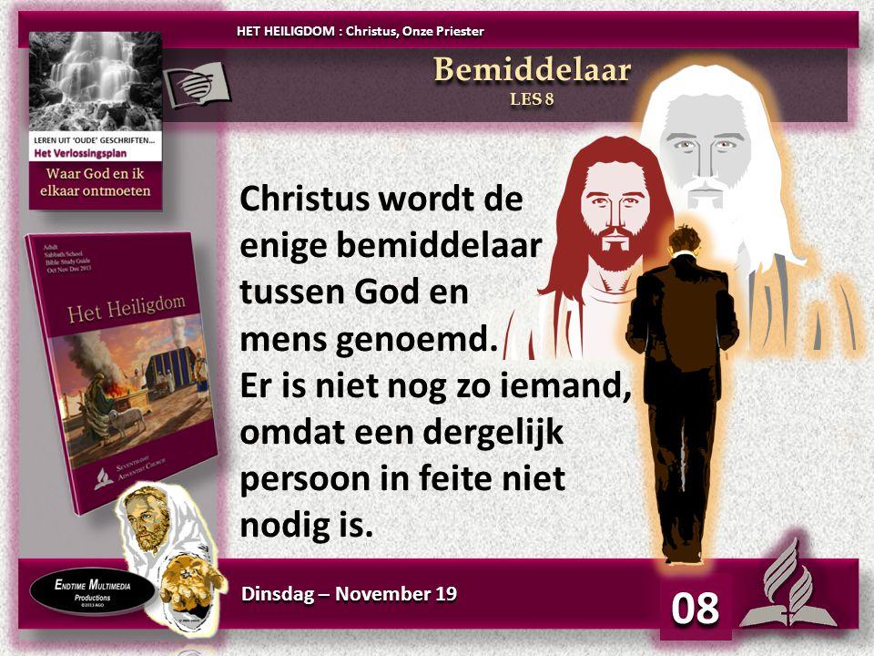 Dinsdag – November 19 08 HET HEILIGDOM : Christus, Onze Priester Bemiddelaar LES 8 Bemiddelaar LES 8 Christus wordt de enige bemiddelaar tussen God en mens genoemd.