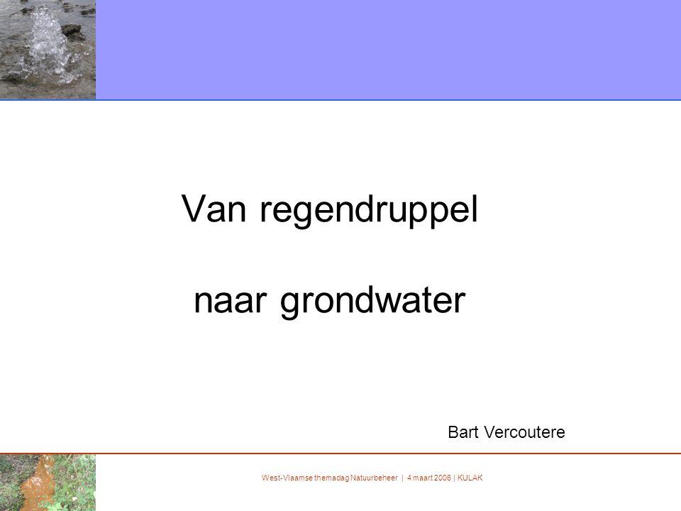 West-Vlaamse themadag Natuurbeheer | 4 maart 2006 | KULAK Van regendruppel naar grondwater Bart Vercoutere