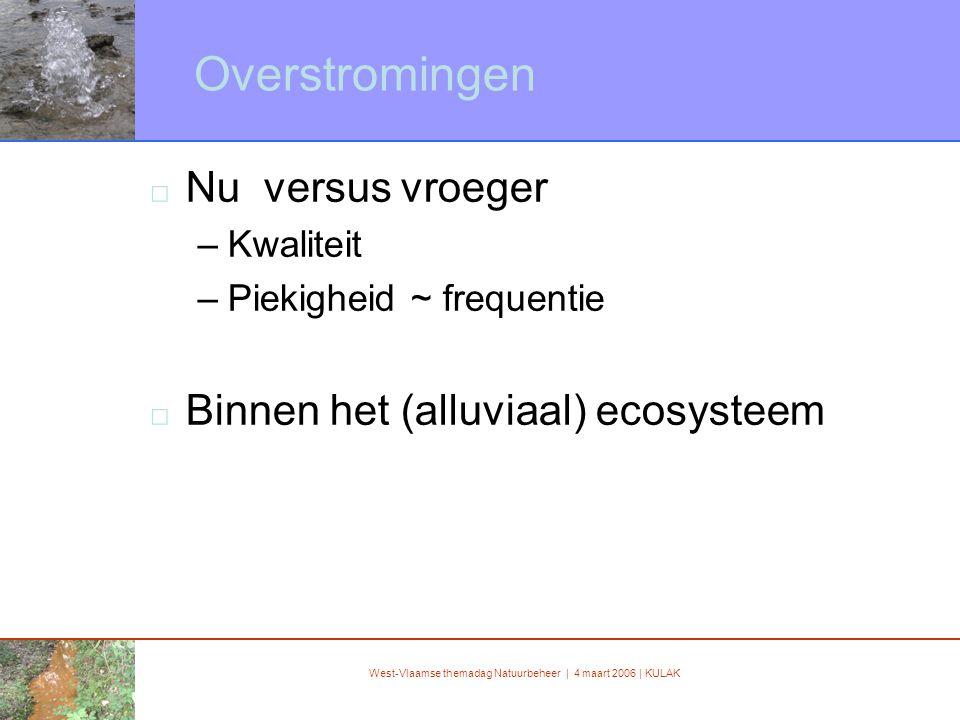 West-Vlaamse themadag Natuurbeheer | 4 maart 2006 | KULAK Overstromingen □ Nu versus vroeger –Kwaliteit –Piekigheid ~ frequentie □ Binnen het (alluviaal) ecosysteem