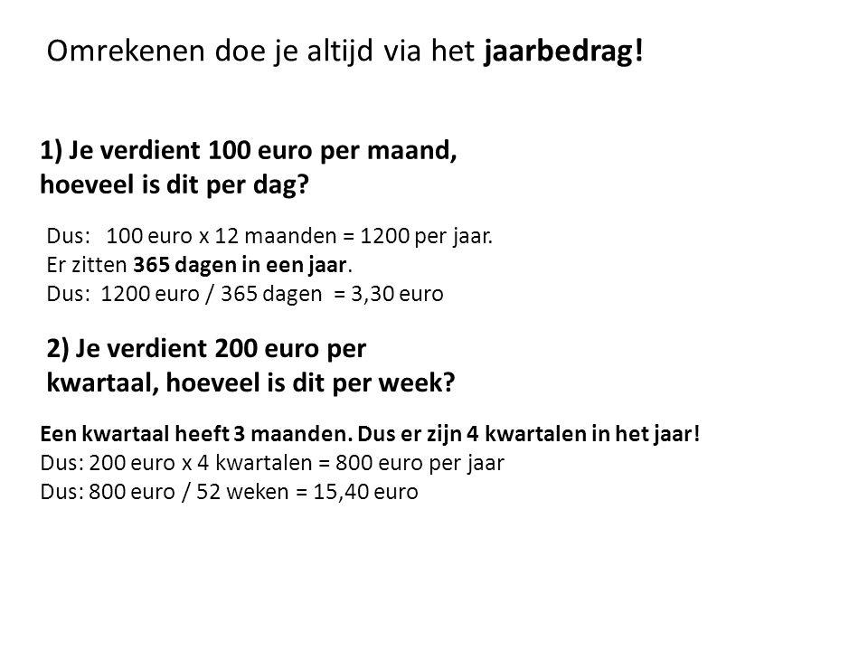 1) Je verdient 100 euro per maand, hoeveel is dit per dag? Omrekenen doe je altijd via het jaarbedrag! Dus: 100 euro x 12 maanden = 1200 per jaar. Er