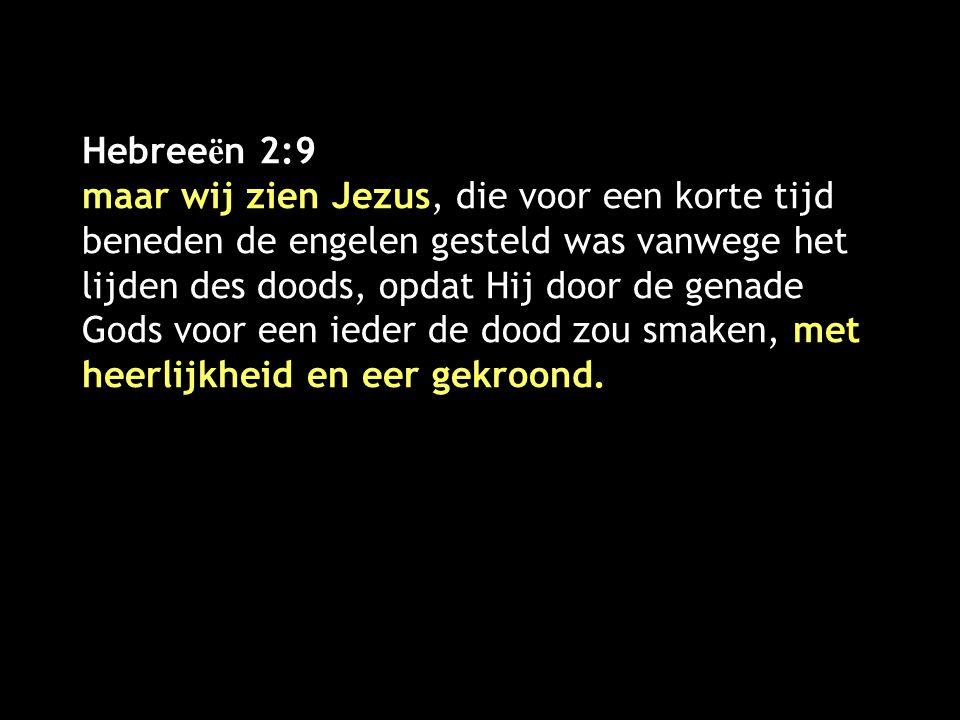 Hebree ë n 2:9 maar wij zien Jezus, die voor een korte tijd beneden de engelen gesteld was vanwege het lijden des doods, opdat Hij door de genade Gods