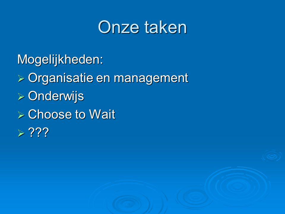 Onze taken Mogelijkheden:  Organisatie en management  Onderwijs  Choose to Wait  ???