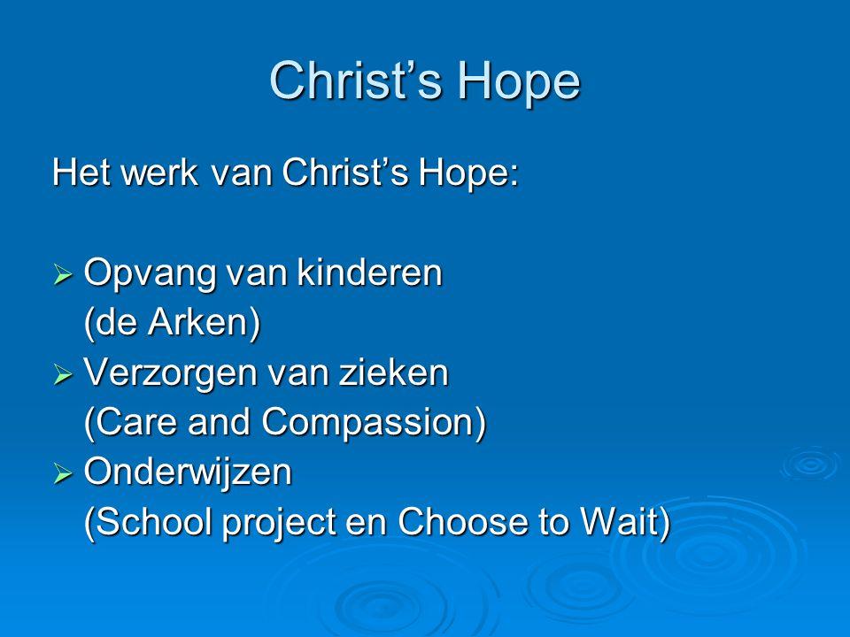 Christ's Hope Het werk van Christ's Hope:  Opvang van kinderen (de Arken)  Verzorgen van zieken (Care and Compassion)  Onderwijzen (School project en Choose to Wait)