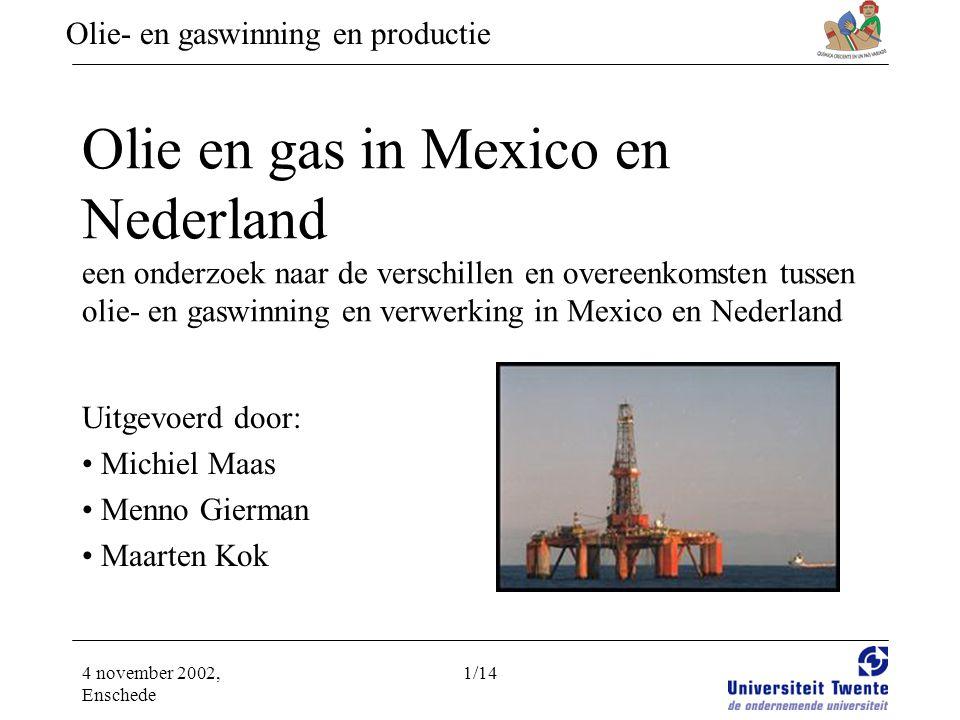 Olie- en gaswinning en productie 4 november 2002, Enschede 1/14 Olie en gas in Mexico en Nederland een onderzoek naar de verschillen en overeenkomsten tussen olie- en gaswinning en verwerking in Mexico en Nederland Uitgevoerd door: • Michiel Maas • Menno Gierman • Maarten Kok
