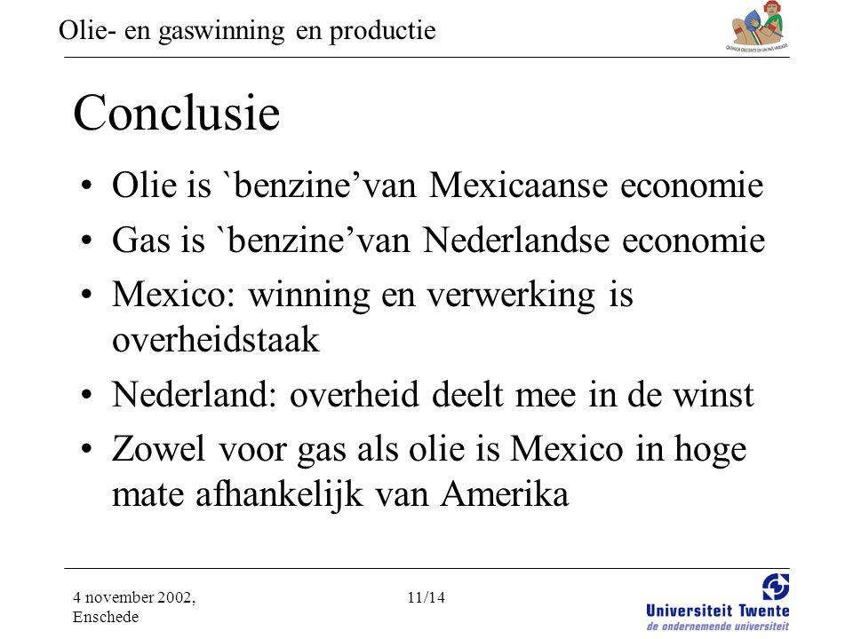 Olie- en gaswinning en productie 4 november 2002, Enschede 11/14 Conclusie •Olie is `benzine'van Mexicaanse economie •Gas is `benzine'van Nederlandse economie •Mexico: winning en verwerking is overheidstaak •Nederland: overheid deelt mee in de winst •Zowel voor gas als olie is Mexico in hoge mate afhankelijk van Amerika