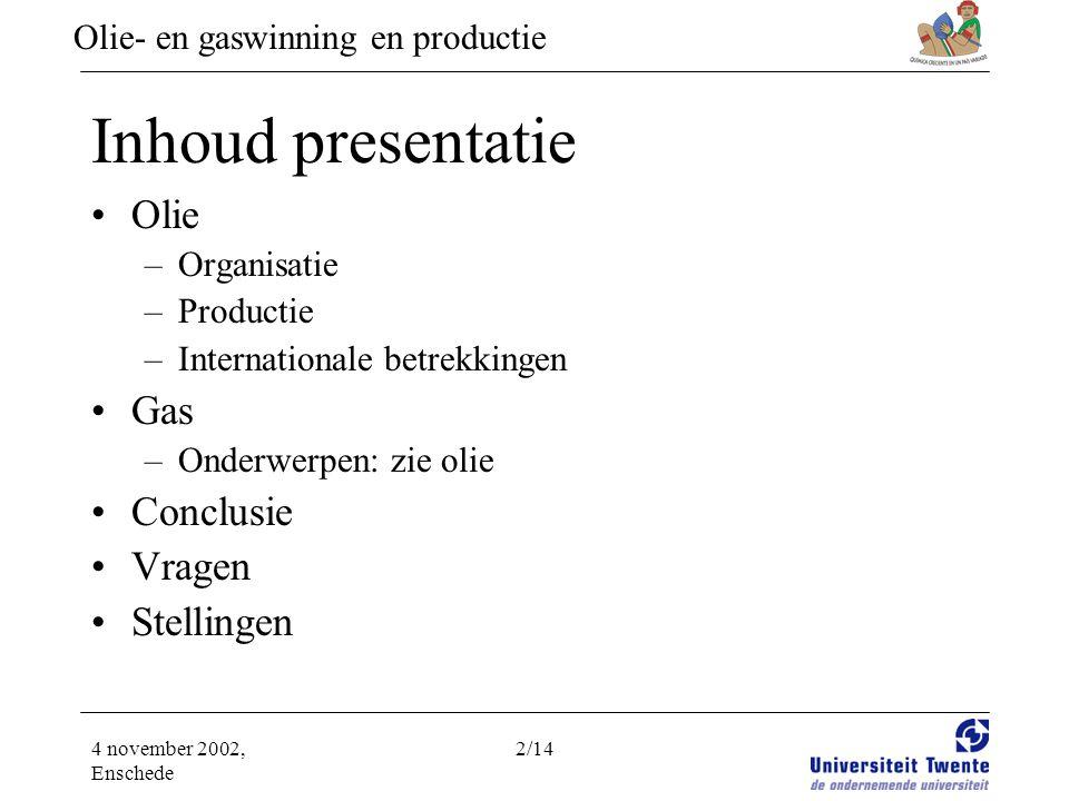 Olie- en gaswinning en productie 4 november 2002, Enschede 2/14 Inhoud presentatie •Olie –Organisatie –Productie –Internationale betrekkingen •Gas –Onderwerpen: zie olie •Conclusie •Vragen •Stellingen