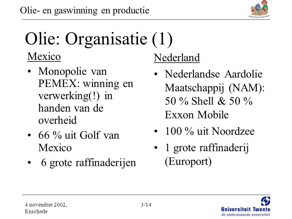 Olie- en gaswinning en productie 4 november 2002, Enschede 3/14 Olie: Organisatie (1) Mexico •Monopolie van PEMEX: winning en verwerking(!) in handen van de overheid •66 % uit Golf van Mexico • 6 grote raffinaderijen Nederland •Nederlandse Aardolie Maatschappij (NAM): 50 % Shell & 50 % Exxon Mobile •100 % uit Noordzee •1 grote raffinaderij (Europort)