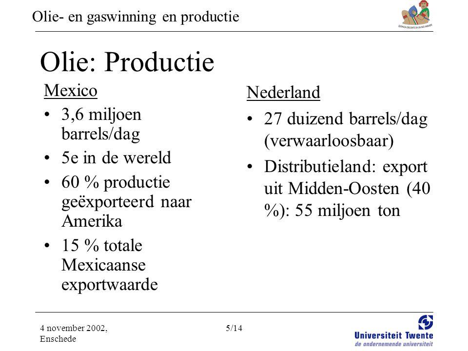 Olie- en gaswinning en productie 4 november 2002, Enschede 5/14 Olie: Productie Mexico •3,6 miljoen barrels/dag •5e in de wereld •60 % productie geëxporteerd naar Amerika •15 % totale Mexicaanse exportwaarde Nederland •27 duizend barrels/dag (verwaarloosbaar) •Distributieland: export uit Midden-Oosten (40 %): 55 miljoen ton