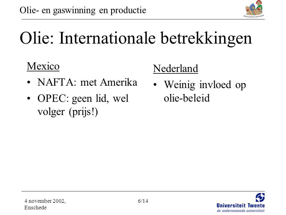 Olie- en gaswinning en productie 4 november 2002, Enschede 6/14 Olie: Internationale betrekkingen Mexico •NAFTA: met Amerika •OPEC: geen lid, wel volger (prijs!) Nederland •Weinig invloed op olie-beleid