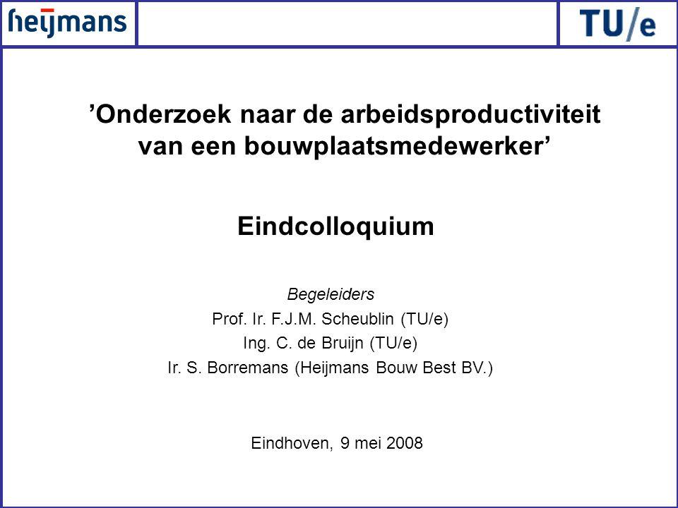 Eindhoven, 9 mei 2008 'Onderzoek naar de arbeidsproductiviteit van een bouwplaatsmedewerker' Eindcolloquium Begeleiders Prof. Ir. F.J.M. Scheublin (TU