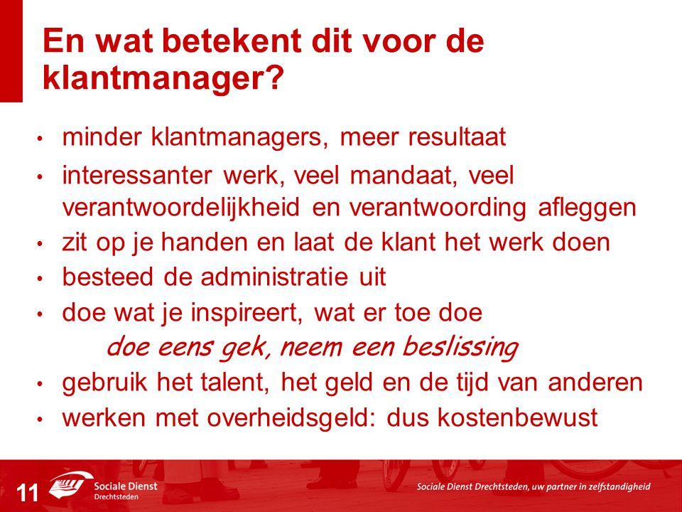 En wat betekent dit voor de klantmanager? • minder klantmanagers, meer resultaat • interessanter werk, veel mandaat, veel verantwoordelijkheid en vera