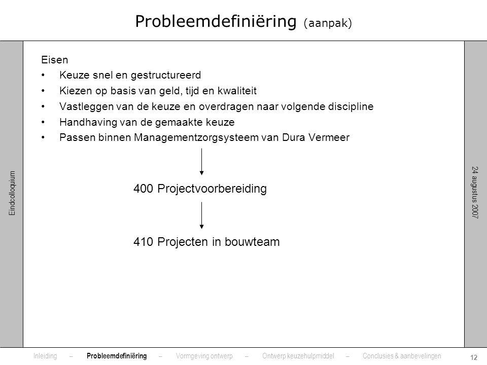 24 augustus 2007 12 Eindcolloquium Probleemdefiniëring (aanpak) Eisen •Keuze snel en gestructureerd •Kiezen op basis van geld, tijd en kwaliteit •Vast