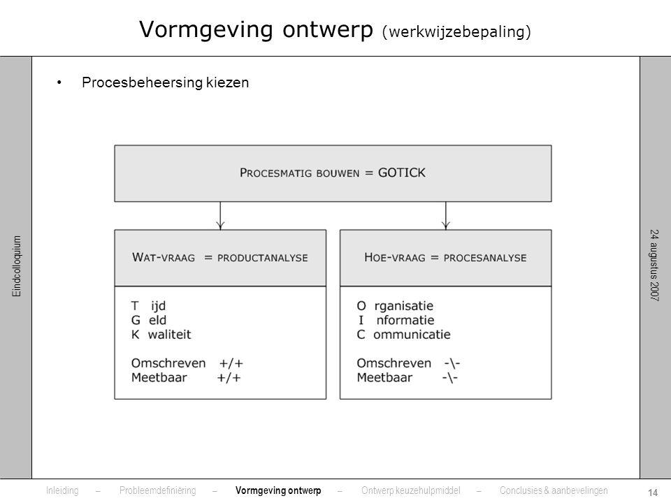 24 augustus 2007 14 Eindcolloquium Vormgeving ontwerp (werkwijzebepaling) •Procesbeheersing kiezen Inleiding – Probleemdefiniëring – Vormgeving ontwer