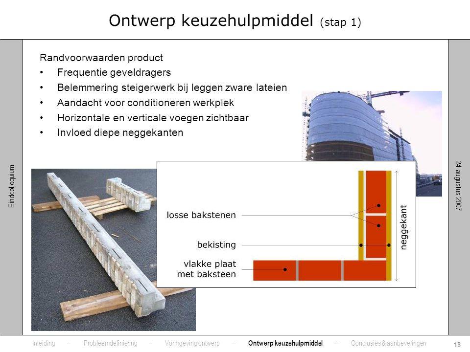 24 augustus 2007 18 Eindcolloquium Ontwerp keuzehulpmiddel (stap 1) Randvoorwaarden product •Frequentie geveldragers •Belemmering steigerwerk bij legg